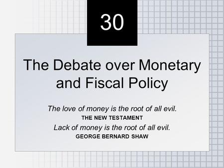 30 The Debate over Monetary and Fiscal Policy The love of money is the root of all evil. THE NEW TESTAMENT Lack of money is the root of all evil. GEORGE.