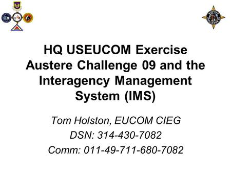 HQ USEUCOM Exercise Austere Challenge 09 and the Interagency Management System (IMS) Tom Holston, EUCOM CIEG DSN: 314-430-7082 Comm: 011-49-711-680-7082.