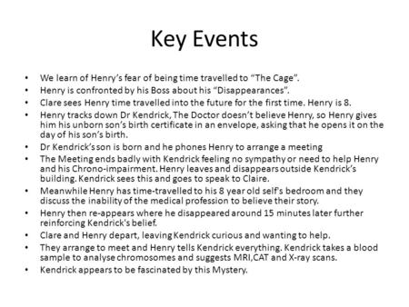 "Key Events We learn of Henry's fear of being time travelled to ""The Cage"". Henry is confronted by his Boss about his ""Disappearances"". Clare sees Henry."