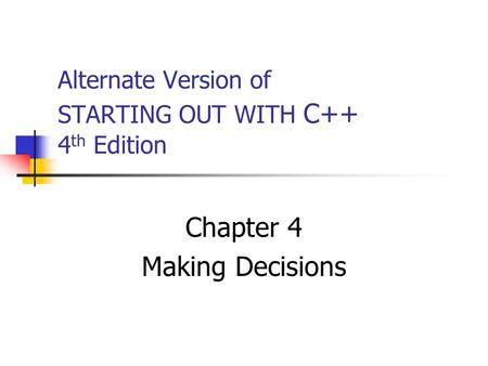 Alternate Version of STARTING OUT WITH C++ 4 th Edition Chapter 4 Making Decisions.