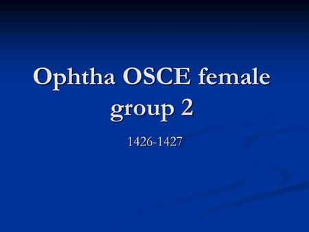 Ophtha OSCE female group 2 1426-1427. ●The exam was so easy and all pictures in the exam were from dr.YASSER ' s slides so, you have to see them again.