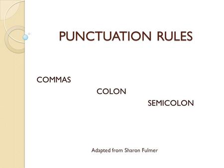 PUNCTUATION RULES COMMAS COLON SEMICOLON Adapted from Sharon Fulmer.
