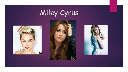 Miley Cyrus -Miley Ray Cyrus was born on 23 November in 1992 in Nashville (Tennessee).