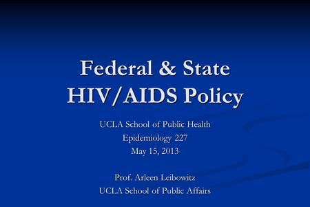 Federal & State HIV/AIDS Policy UCLA School of Public Health Epidemiology 227 May 15, 2013 Prof. Arleen Leibowitz UCLA School of Public Affairs.