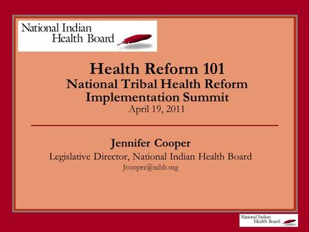 Health Reform 101 National Tribal Health Reform Implementation Summit April 19, 2011 Jennifer Cooper Legislative Director, National Indian Health Board.