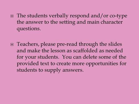  The students verbally respond and/or co-type the answer to the setting and main character questions.  Teachers, please pre-read through the slides and.