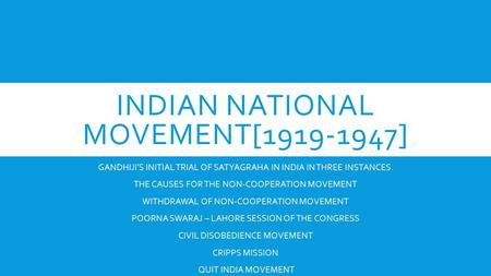 INDIAN NATIONAL MOVEMENT[1919-1947] GANDHIJI'S INITIAL TRIAL OF SATYAGRAHA IN INDIA IN THREE INSTANCES. THE CAUSES FOR THE NON-COOPERATION MOVEMENT WITHDRAWAL.