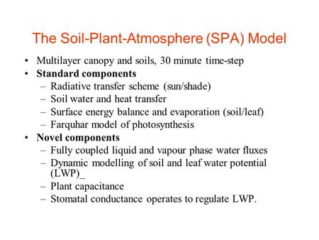 The Soil-Plant-Atmosphere (SPA) Model Multilayer canopy and soils, 30 minute time-step Standard components –Radiative transfer scheme (sun/shade) –Soil.