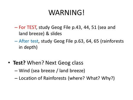 WARNING! – For TEST, study Geog File p.43, 44, 51 (sea and land breeze) & slides – After test, study Geog File p.63, 64, 65 (rainforests in depth) Test?