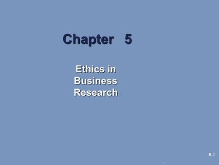 ". 5-1 Chapter 5 Ethics in Business Research. 5-2 Learning Objectives What issues are covered in research ethics The goal of ""no harm"" for all research."