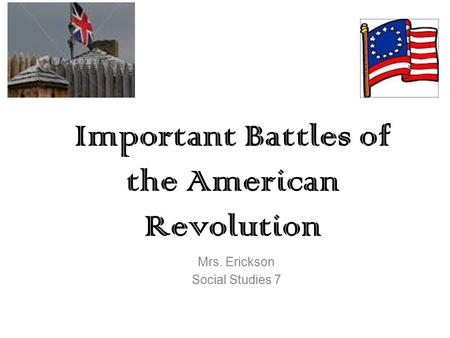Important Battles of the American Revolution Mrs. Erickson Social Studies 7.