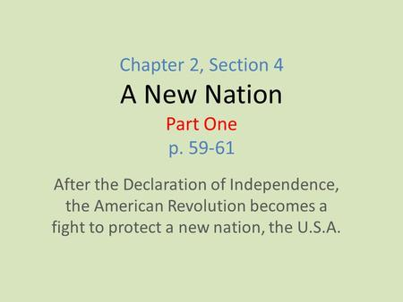 Chapter 2, Section 4 A New Nation Part One p. 59-61 After the Declaration of Independence, the American Revolution becomes a fight to protect a new nation,
