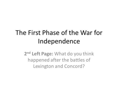 The First Phase of the War for Independence 2 nd Left Page: What do you think happened after the battles of Lexington and Concord?