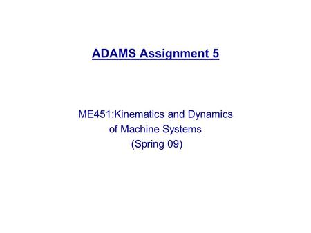 ADAMS Assignment 5 ME451:Kinematics and Dynamics of Machine Systems (Spring 09)