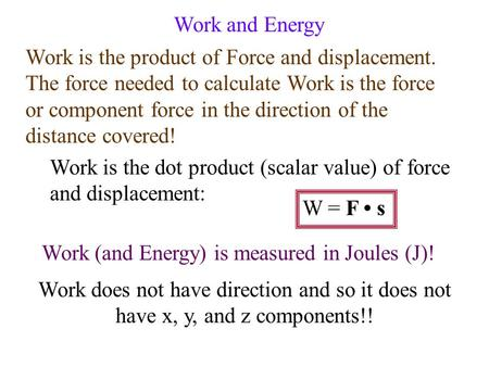 Work and Energy Work is the product of Force and displacement. The force needed to calculate Work is the force or component force in the direction of.