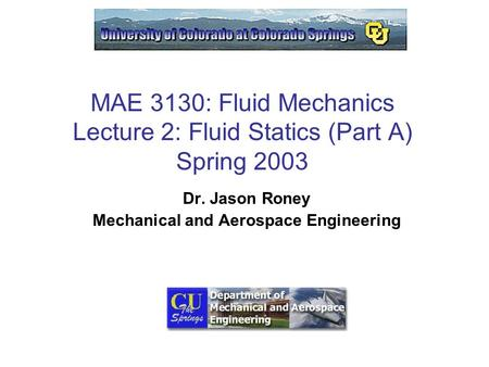 MAE 3130: Fluid Mechanics Lecture 2: Fluid Statics (Part A) Spring 2003 Dr. Jason Roney Mechanical and Aerospace Engineering.