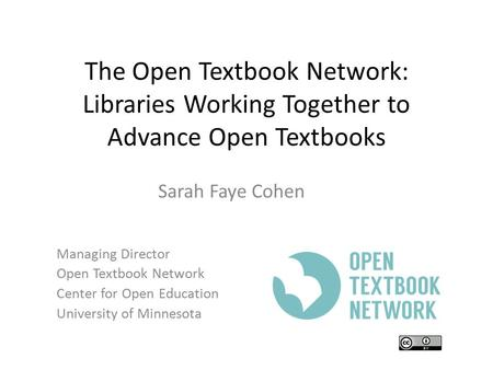 The Open Textbook Network: Libraries Working Together to Advance Open Textbooks Sarah Faye Cohen Managing Director Open Textbook Network Center for Open.