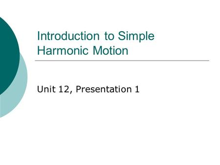 Introduction to Simple Harmonic Motion Unit 12, Presentation 1.
