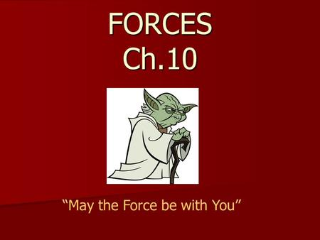 "FORCES Ch.10 ""May the Force be with You"". I. Force All forces are exerted by one object on another object. All forces are exerted by one object on another."