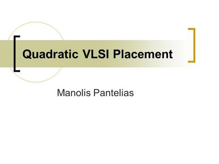 Quadratic VLSI Placement Manolis Pantelias. General Various types of VLSI placement  Simulated-Annealing  Quadratic or Force-Directed  Min-Cut  Nonlinear.
