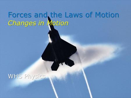 Forces and the Laws of Motion Changes in Motion WHS Physics.
