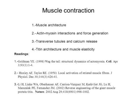 1.-Muscle architecture 4.-Titin architecture and muscle elasticity 2.- Actin-myosin interactions and force generation 3.-Transverse tubules and calcium.