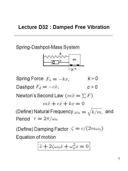 1 Lecture D32 : Damped Free Vibration Spring-Dashpot-Mass System Spring Force k > 0 Dashpot c > 0 Newton's Second Law (Define) Natural Frequency and Period.