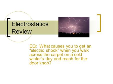 "Electrostatics Review EQ: What causes you to get an ""electric shock"" when you walk across the carpet on a cold winter's day and reach for the door knob?"