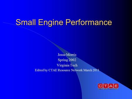 Small Engine Performance Jesse Morris Spring 2002 Virginia Tech Edited by CTAE Resource Network March 2011.