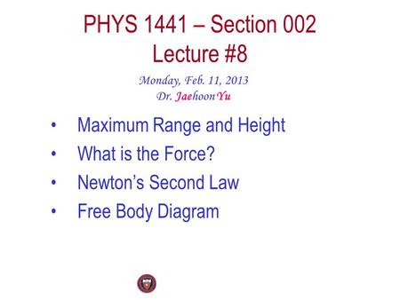 PHYS 1441 – Section 002 Lecture #8 Monday, Feb. 11, 2013 Dr. Jaehoon Yu Maximum Range and Height What is the Force? Newton's Second Law Free Body Diagram.
