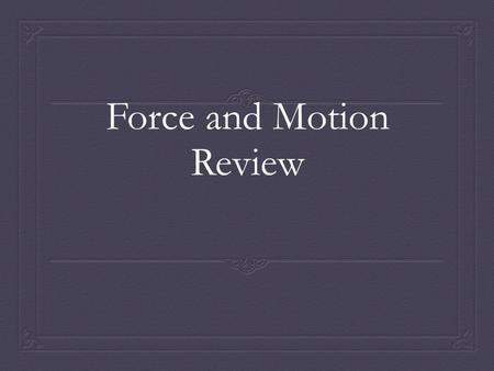 Force and Motion Review. Forces Chapter 5 section 2  Vocabulary: Force, Inertia, Mass  How does Newton't 1 st Law of motion explain why you need to.