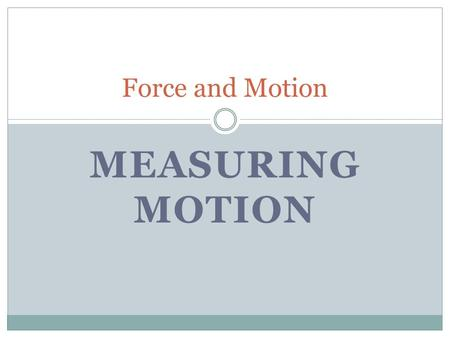 MEASURING MOTION Force and Motion. Classifying Different Types of Motion Straight Line Motion Projectile Motion Circular Motion Vibrational Motion #1.
