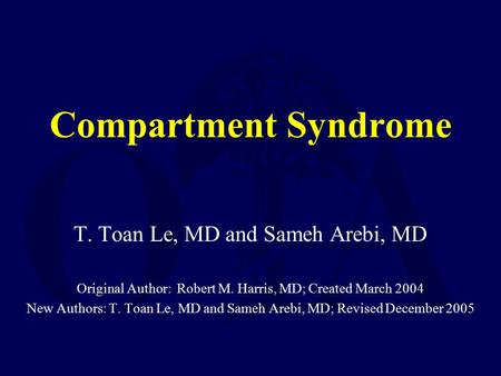 Compartment Syndrome T. Toan Le, MD and Sameh Arebi, MD Original Author: Robert M. Harris, MD; Created March 2004 New Authors: T. Toan Le, MD and Sameh.