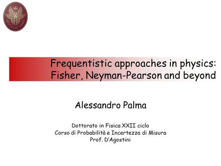 Frequentistic approaches in physics: Fisher, Neyman-Pearson and beyond Alessandro Palma Dottorato in Fisica XXII ciclo Corso di Probabilità e Incertezza.