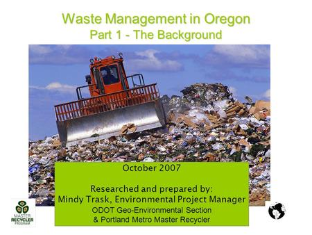 Waste Management in Oregon Part 1 - The Background October 2007 Researched and prepared by: Mindy Trask, Environmental Project Manager ODOT Geo-Environmental.