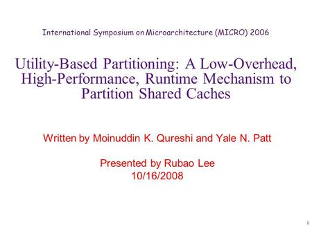 1 Utility-Based Partitioning: A Low-Overhead, High-Performance, Runtime Mechanism to Partition Shared Caches Written by Moinuddin K. Qureshi and Yale N.
