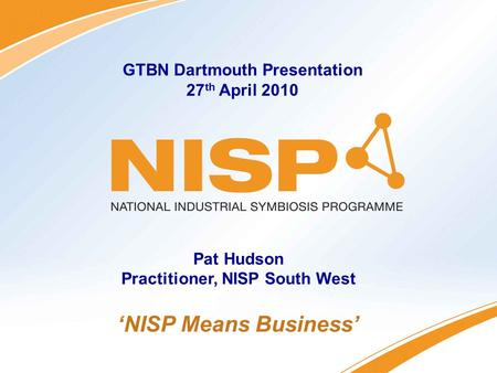 Connecting Industry – Creating Opportunities 'NISP Means Business' GTBN Dartmouth Presentation 27 th April 2010 Pat Hudson Practitioner, NISP South West.