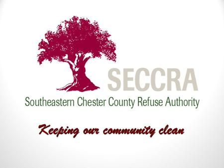 Keeping our community clean. WHO IS SECCRA? Formed in 1968 by citizens of southern Chester County 10 members initially, 24 today Operated the Kennett.