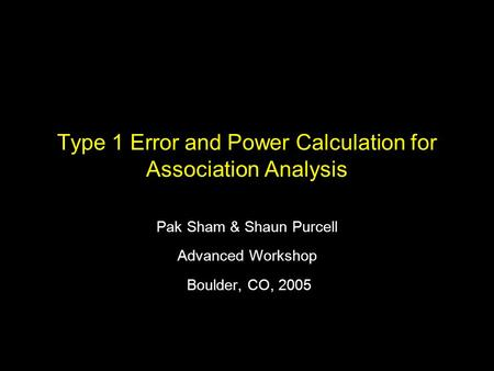 Type 1 Error and Power Calculation for Association Analysis Pak Sham & Shaun Purcell Advanced Workshop Boulder, CO, 2005.