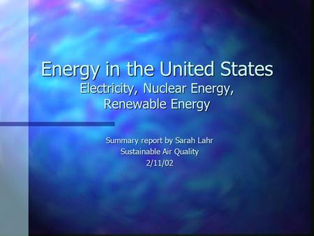 Energy in the United States Electricity, Nuclear Energy, Renewable Energy Summary report by Sarah Lahr Sustainable Air Quality 2/11/02.