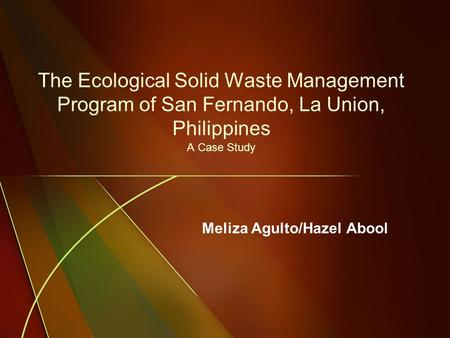 The Ecological Solid Waste Management Program of San Fernando, La Union, Philippines A Case Study Meliza Agulto/Hazel Abool.