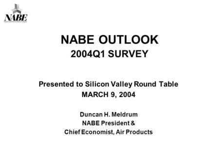 NABE OUTLOOK 2004Q1 SURVEY Presented to Silicon Valley Round Table MARCH 9, 2004 Duncan H. Meldrum NABE President & Chief Economist, Air Products.