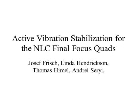 Active Vibration Stabilization for the NLC Final Focus Quads Josef Frisch, Linda Hendrickson, Thomas Himel, Andrei Seryi,