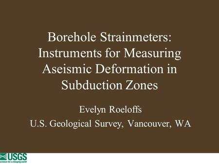 Borehole Strainmeters: Instruments for Measuring Aseismic Deformation in Subduction Zones Evelyn Roeloffs U.S. Geological Survey, Vancouver, WA.