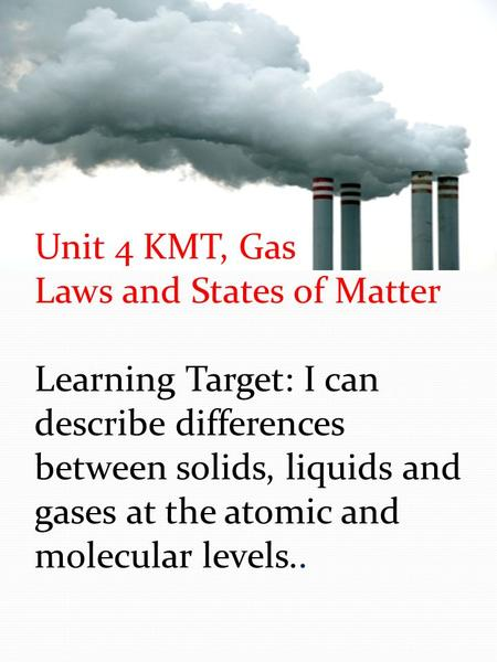 Unit 4 KMT, Gas Laws and States of Matter Learning Target: I can describe differences between solids, liquids and gases at the atomic and molecular levels..