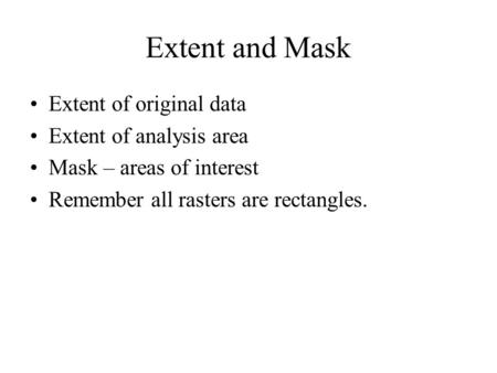 Extent and Mask Extent of original data Extent of analysis area Mask – areas of interest Remember all rasters are rectangles.