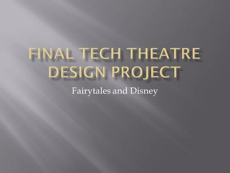 Fairytales and Disney.  The ultimate finished product for this project will be:  A fully designed (sets, costumes, lights and sound) for a chosen fairytale.