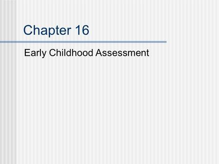 Chapter 16 Early Childhood Assessment. Assessment of Young Children Establish family priorities Familiar environments Assessments should Provide information.