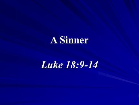 1 A Sinner Luke 18:9-14. 2 A Sinner We speak frequently about sin Take for granted that people know what we're talking about What is sin, who is a sinner,