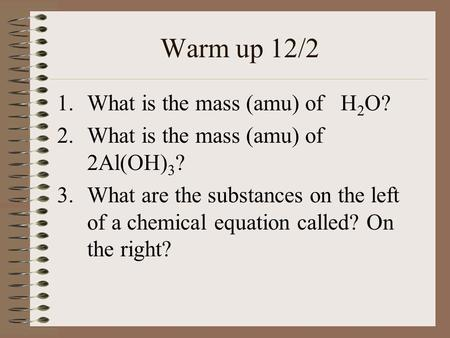 Warm up 12/2 1.What is the mass (amu) of H 2 O? 2.What is the mass (amu) of 2Al(OH) 3 ? 3.What are the substances on the left of a chemical equation called?